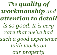 The quality of workmanship and attention to detail is so good. It is very rare that we've had such a good experience with works on our property