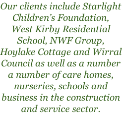 Our clients include Starlight Children's Foundation, West Kirby Residential School, NWF Group, Hoylake Cottage and Wirral Council as well as a number a number of care homes, nurseries, schools and business in the construction and service sector.